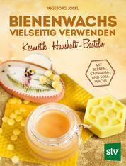 Bienenwachs vielseitig verwenden - Kosmetik - Haushalt - Basteln, Mit Beeren-, Carnauba-, und Sojawachs