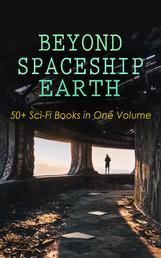BEYOND SPACESHIP EARTH: 50+ Sci-Fi Books in One Volume - Intergalactic Wars, Alien Attacks & Space Adventure Novels: The War of the Worlds, The Planet of Peril, From the Earth to the Moon, Across the Zodiac, A Martian Odyssey, Off on a Comet, The Brick Moon