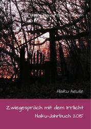 Zwiegespräch mit dem Irrlicht - Haiku-Jahrbuch 2015