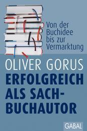Erfolgreich als Sachbuchautor - Gekonnt zum eigenen Buch. Von der ersten Buchidee bis zum Vermarktungskonzept