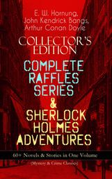 COLLECTOR'S EDITION – COMPLETE RAFFLES SERIES & SHERLOCK HOLMES ADVENTURES: 60+ Novels & Stories in One Volume (Mystery & Crime Classics) - Including The Amateur Cracksman, The Black Mask, A Thief in the Night, Mr. Justice Raffles, Mrs. Raffles, R. Holmes & Co., and The Adventures of Sherlock Holmes