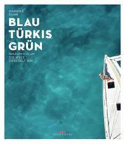 Blau Türkis Grün - Warum ich um die Welt gesegelt bin