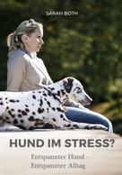 Sarah Both: Hund im Stress? Entspannter Hund - Entspannter Alltag