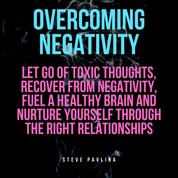 Overcoming Negativity - Let go of Toxic Thoughts, Recover from Negativity, Fuel a Healthy Brain and Nurture Yourself Through the Right Relationships