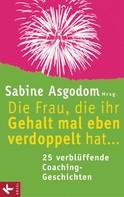 Sabine Asgodom: Die Frau, die ihr Gehalt mal eben verdoppelt hat ... - 25 verblüffende Coaching-Geschichten ★★★★