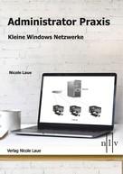 Nicole Laue: Administrator Praxis - Kleine Windows Netzwerke