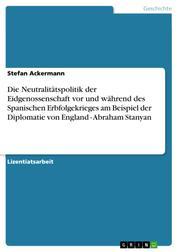 Die Neutralitätspolitik der Eidgenossenschaft vor und während des Spanischen Erbfolgekrieges am Beispiel der Diplomatie von England - Abraham Stanyan
