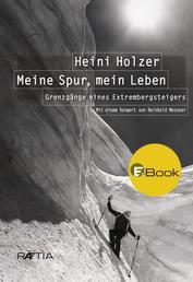 Heini Holzer. Meine Spur, mein Leben - Grenzgänge eines Extrembergsteigers