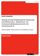 "Ulrich Schaeffer: Hannah Arendts Politikbegriff als Ergänzung zum Weberschen ""Mainstream"" im Gemeinschaftskundeunterricht der Sekundarstufe II"