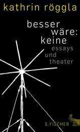besser wäre: keine - Essays und Theater