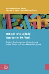 Religion und Bildung – Ressourcen im Alter? - Zwischen dem Anspruch auf Selbstbestimmung und der Einsicht in die Unverfügbarkeit des Lebens