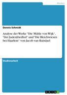 """Dennis Schmidt: Analyse der Werke """"Die Mühle von Wijk"""", """"Der Judenfriedhof"""" und """"Die Bleichwiesen bei Haarlem"""" von Jacob van Ruisdael"""