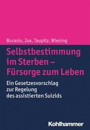 Selbstbestimmung im Sterben - Fürsorge zum Leben - Ein Gesetzesvorschlag zur Regelung des assistierten Suizids