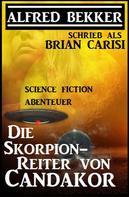 Alfred Bekker: Alfred Bekker schrieb als Brian Carisi: Die Skorpion-Reiter von Candakor - Science Fiction Abenteuer ★