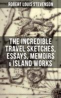 Robert Louis Stevenson: The Incredible Travel Sketches, Essays, Memoirs & Island Works of R. L. Stevenson