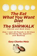 Gary Charles Metz: The Eat What You Want Diet, aka The Shrwalk (Shrink And Walk Diet)