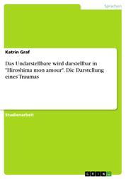 """Das Undarstellbare wird darstellbar in """"Hiroshima mon amour"""". Die Darstellung eines Traumas"""