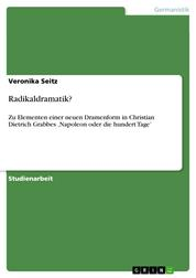 Radikaldramatik? - Zu Elementen einer neuen Dramenform in Christian Dietrich Grabbes 'Napoleon oder die hundert Tage'
