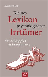 Kleines Lexikon psychologischer Irrtümer - Von Abhängigkeit bis Zwangsneurose
