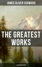 The Greatest Works of James Oliver Curwood (Illustrated Edition) - The Wolf Hunters, The Gold Hunters, Kazan, Baree, The Danger Trail, The Flower of the North, The Hunted Woman, The Grizzly King, The Valley of Silent Men, The Flaming Forest, The Black Hunter…
