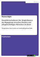 Thomas Rigler: Hundebesuchsdienst. Die Möglichkeiten der Begegnung zwischen Hunden und pflegebedürftigen Menschen im Heim