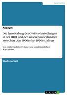 : Die Entwicklung der Großwohnsiedlungen in der DDR und den neuen Bundesländern zwischen den 1960er bis 1990er Jahren