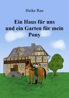 Heike Rau: Ein Haus für uns und ein Garten für mein Pony