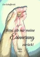 Eve Schefferski: Bitte, gib mir meine Erinnerung zurück!