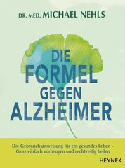 Die Formel gegen Alzheimer - Die Gebrauchsanweisung für ein gesundes Leben - Ganz einfach vorbeugen und rechtzeitig heilen