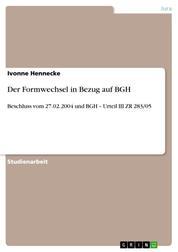 Der Formwechsel in Bezug auf BGH - Beschluss vom 27.02.2004 und BGH – Urteil III ZR 283/05