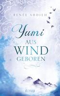Renée Ahdieh: Yumi - Aus Wind geboren