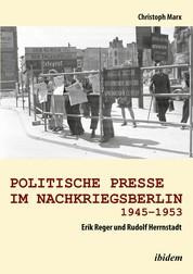 Politische Presse im Nachkriegsberlin 1945-1953 - Erik Reger und Rudolf Herrnstadt