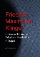 Friedrich Maximilian Klinger: Gesammelte Werke Friedrich Maximilian Klingers