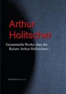 Arthur Holitscher: Gesammelte Werke über die Reisen Arthur Holitschers