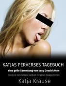 Katja Krause: Katja Krause Katjas perverses Tagebuch - Eine geile Sammlung von sexy Geschichten ★★★★★