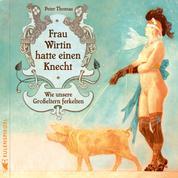Frau Wirtin hatte einen Knecht - Wie unsere Großeltern ferkelten