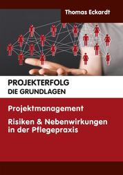 PROJEKTERFOLG DIE GRUNDLAGEN - Projektmanagemen Risiken & Nebenwirkungen in der Pflegepraxis