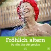 Fröhlich altern - Die reifen Jahre aktiv gestalten