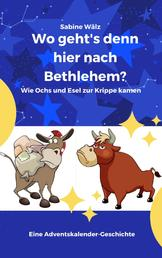 Wo geht's denn hier nach Bethlehem? - Wie Ochs und Esel zur Krippe kamen - Eine Adventskalender-Geschichte