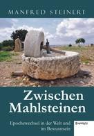Manfred Steinert: Zwischen Mahlsteinen – Epochewechsel in der Welt und im Bewusstsein