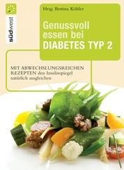 Genussvoll essen bei Diabetes Typ 2 - Mit abwechslungsreichen Rezepten den Insulinspiegel natürlich senken