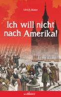 Ulrich Maier: Ich will nicht nach Amerika! Historischer Roman