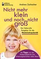 Andrea Zschocher: Nicht mehr klein und noch nicht groß: Der liebevolle Ratgeber für die Wackelzahnpubertät. Mit Tipps von der Kinderzahnärztin und Erfahrungsberichten vieler Eltern