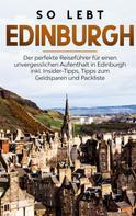 Alina Buche: So lebt Edinburgh: Der perfekte Reiseführer für einen unvergesslichen Aufenthalt in Edinburgh inkl. Insider-Tipps, Tipps zum Geldsparen und Packliste