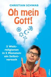 Oh mein Gott! - 5 Weltreligionen in 5 Monaten: ein Selbstversuch