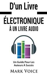D'un Livre Électronique À Un Livre Audio - Un Guide Pour Les Auteurs À Succès - Gagner De l'Argent Avec Vos Livres Électroniques En Les Vendant Sous Forme De Livre Audio