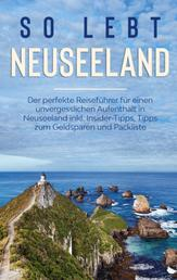 So lebt Neuseeland: Der perfekte Reiseführer für einen unvergesslichen Aufenthalt in Neuseeland inkl. Insider-Tipps, Tipps zum Geldsparen und Packliste