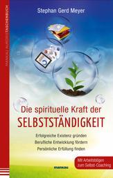 Die spirituelle Kraft der Selbstständigkeit - Erfolgreiche Existenz gründen - Berufliche Entwicklung fördern - Persönliche Erfüllung finden. Mit Arbeitsbögen zum Selbst-Coaching