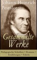 Johann Heinrich Pestalozzi: Gesammelte Werke: Pädagogische Schriften + Romane + Erzählungen + Fabeln