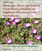 Robert Kopf: Fibromyalgie, Fibromyalgie-Syndrom Weichteilrheuma behandeln mit Heilpflanzen (Phytotherapie) und Naturheilkunde